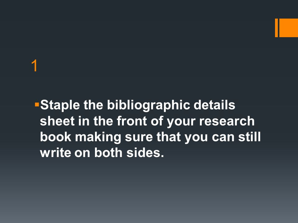 1 Staple the bibliographic details sheet in the front of your research book making sure that you can still write on both sides.
