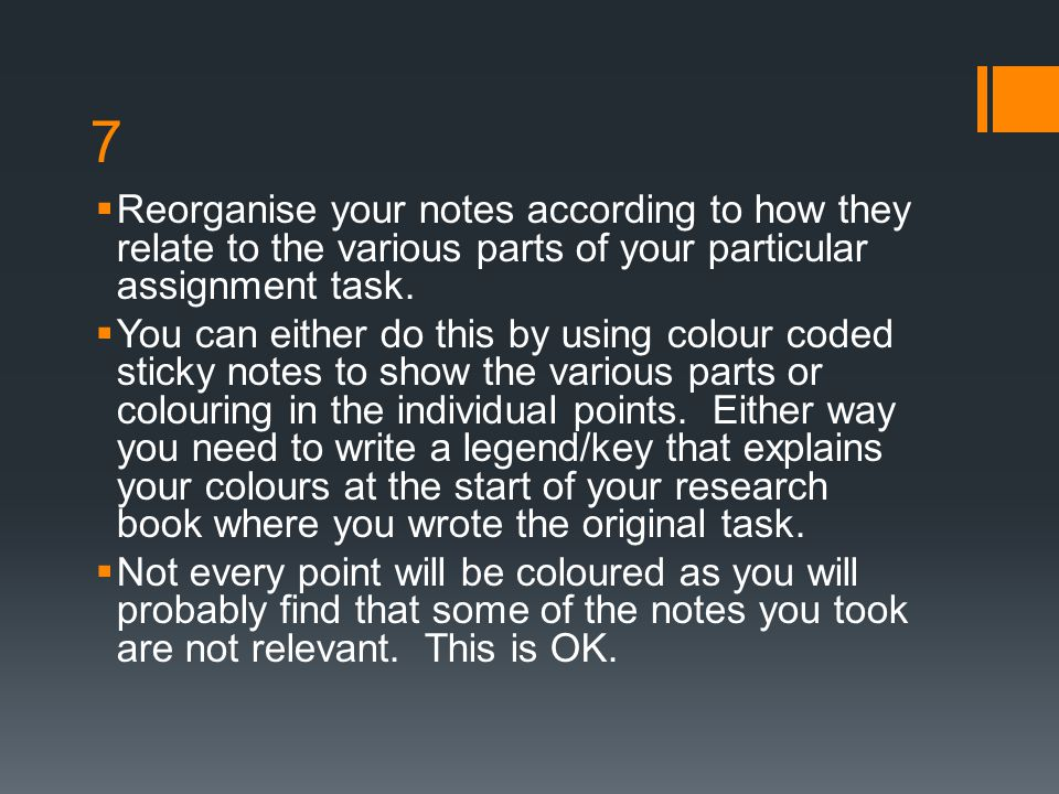 7 Reorganise your notes according to how they relate to the various parts of your particular assignment task.