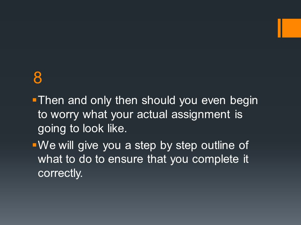 8 Then and only then should you even begin to worry what your actual assignment is going to look like.