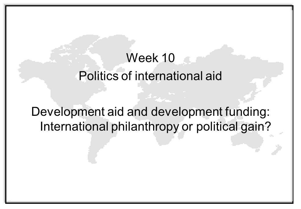 Week 10 Politics of international aid Development aid and development funding: International philanthropy or political gain
