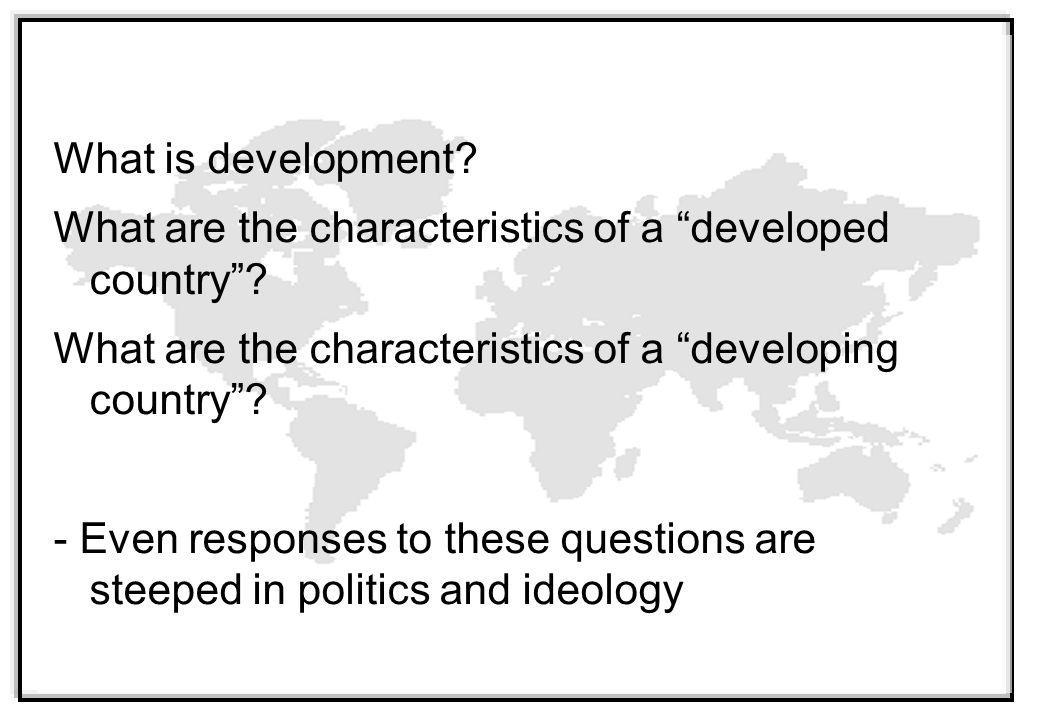 What is development What are the characteristics of a developed country What are the characteristics of a developing country - Even responses to these questions are steeped in politics and ideology
