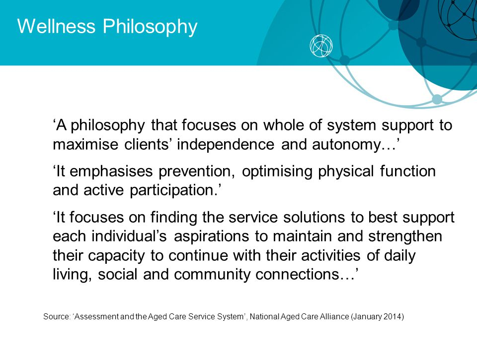 Wellness Philosophy 'A philosophy that focuses on whole of system support to maximise clients' independence and autonomy…'