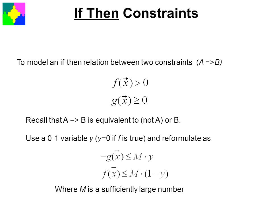 If Then Constraints To model an if-then relation between two constraints (A =>B) Recall that A => B is equivalent to (not A) or B.