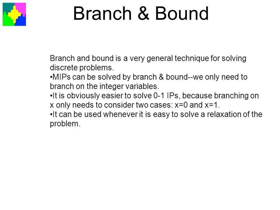 Branch & Bound Branch and bound is a very general technique for solving discrete problems.