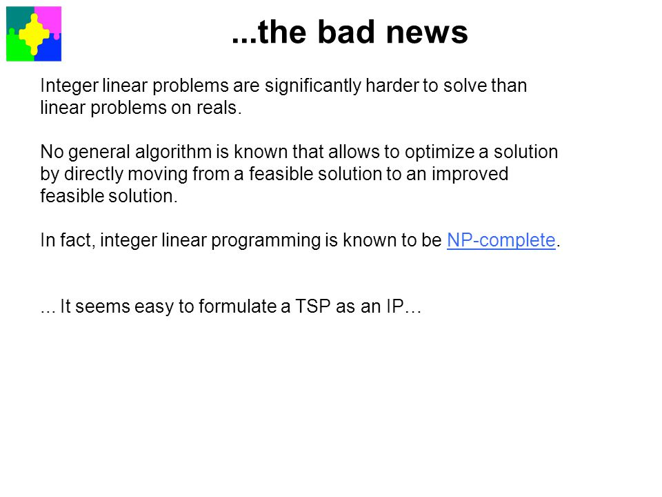 ...the bad news Integer linear problems are significantly harder to solve than. linear problems on reals.
