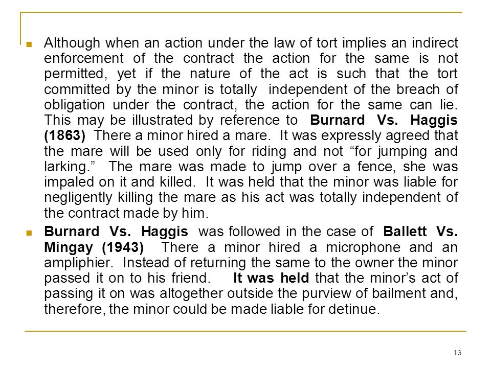 Although when an action under the law of tort implies an indirect enforcement of the contract the action for the same is not permitted, yet if the nature of the act is such that the tort committed by the minor is totally independent of the breach of obligation under the contract, the action for the same can lie. This may be illustrated by reference to Burnard Vs. Haggis (1863) There a minor hired a mare. It was expressly agreed that the mare will be used only for riding and not for jumping and larking. The mare was made to jump over a fence, she was impaled on it and killed. It was held that the minor was liable for negligently killing the mare as his act was totally independent of the contract made by him.