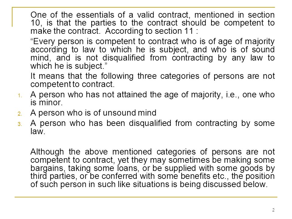 One of the essentials of a valid contract, mentioned in section 10, is that the parties to the contract should be competent to make the contract. According to section 11 :