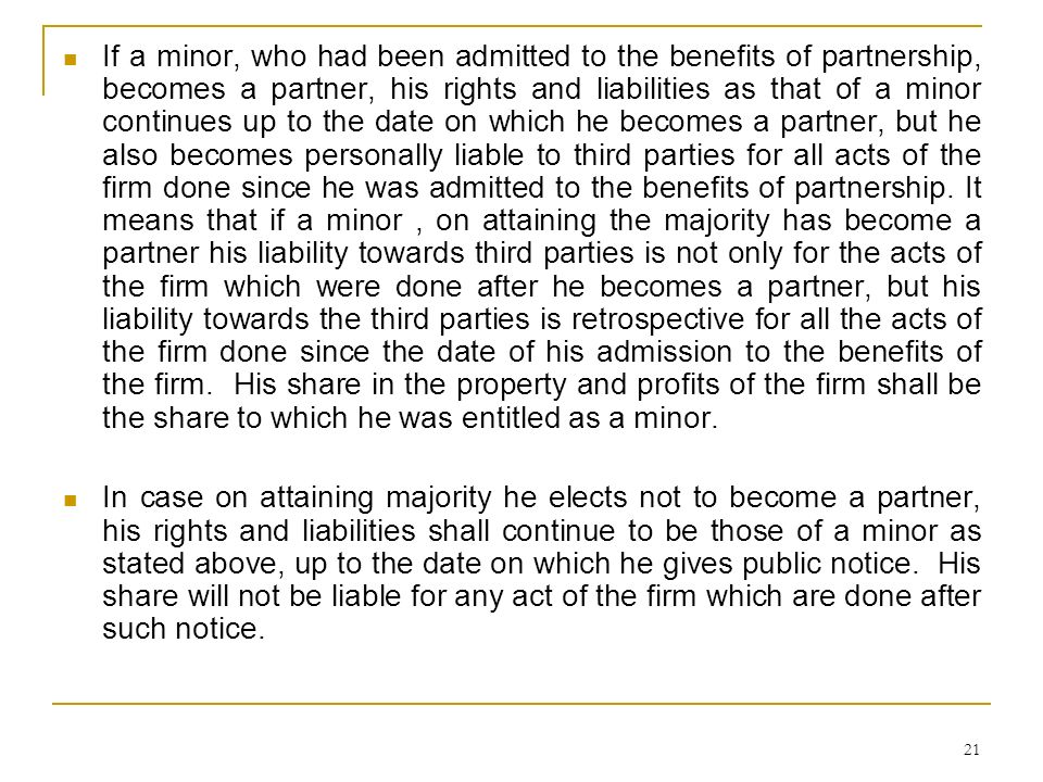 If a minor, who had been admitted to the benefits of partnership, becomes a partner, his rights and liabilities as that of a minor continues up to the date on which he becomes a partner, but he also becomes personally liable to third parties for all acts of the firm done since he was admitted to the benefits of partnership. It means that if a minor , on attaining the majority has become a partner his liability towards third parties is not only for the acts of the firm which were done after he becomes a partner, but his liability towards the third parties is retrospective for all the acts of the firm done since the date of his admission to the benefits of the firm. His share in the property and profits of the firm shall be the share to which he was entitled as a minor.