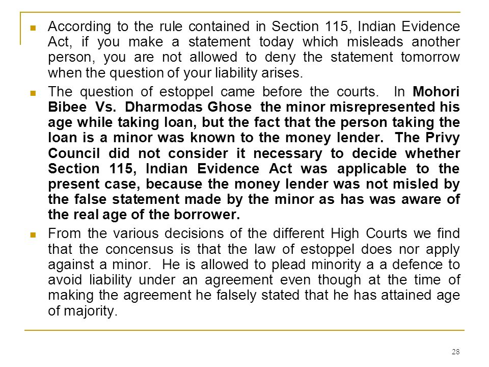 According to the rule contained in Section 115, Indian Evidence Act, if you make a statement today which misleads another person, you are not allowed to deny the statement tomorrow when the question of your liability arises.