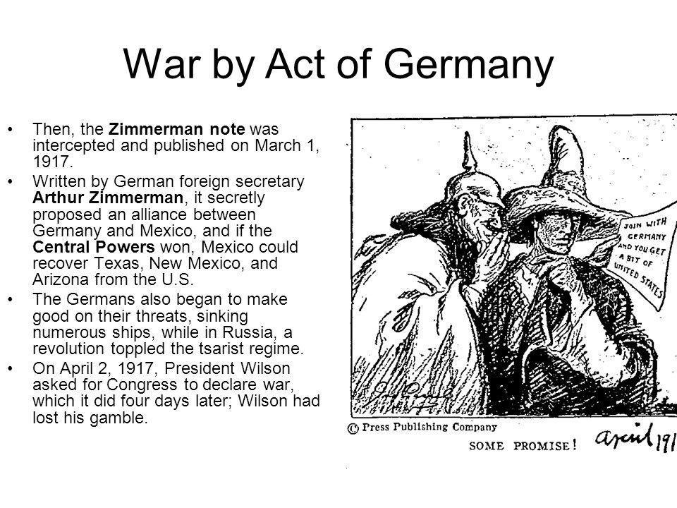 War by Act of Germany Then, the Zimmerman note was intercepted and published on March 1, 1917.