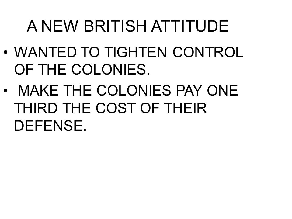 A NEW BRITISH ATTITUDE WANTED TO TIGHTEN CONTROL OF THE COLONIES.