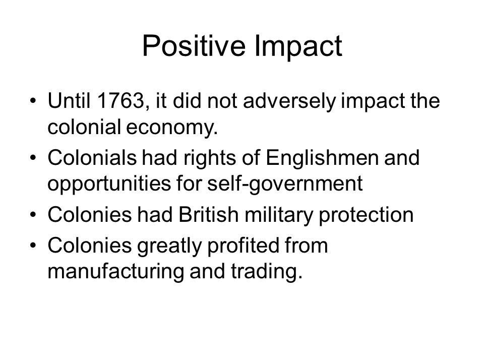 Positive Impact Until 1763, it did not adversely impact the colonial economy.