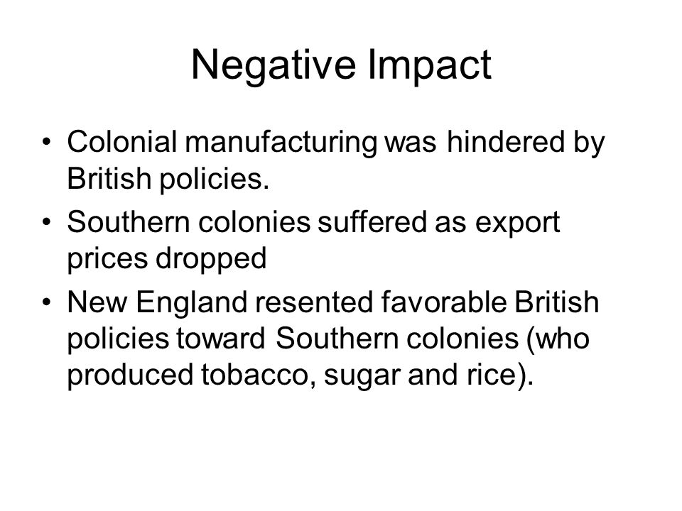 Negative Impact Colonial manufacturing was hindered by British policies. Southern colonies suffered as export prices dropped.