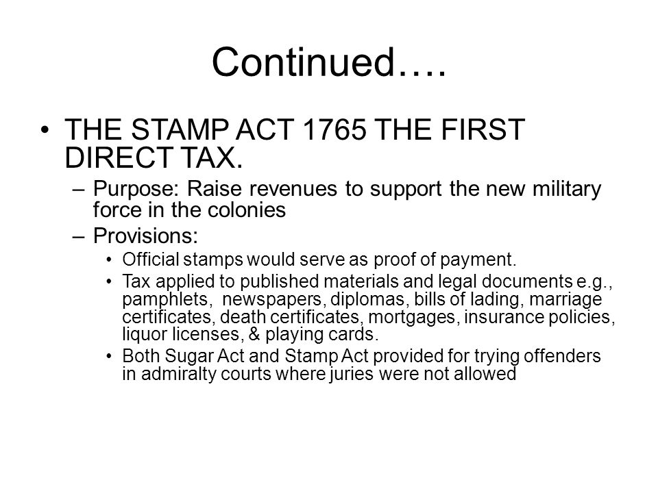Continued…. THE STAMP ACT 1765 THE FIRST DIRECT TAX.