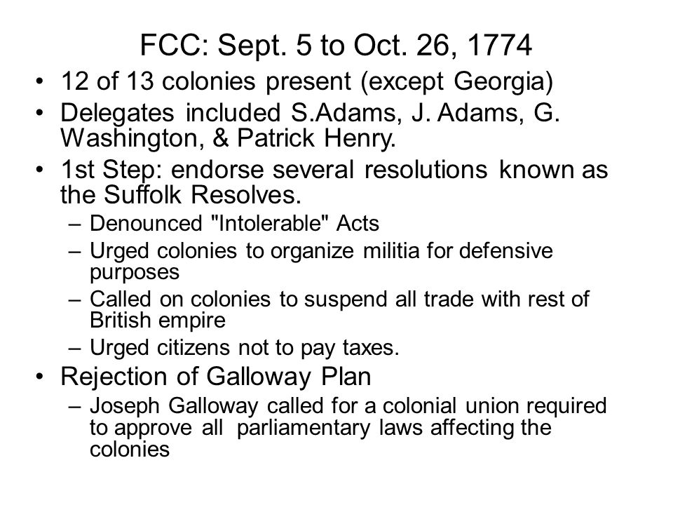 FCC: Sept. 5 to Oct. 26, 1774 12 of 13 colonies present (except Georgia) Delegates included S.Adams, J. Adams, G. Washington, & Patrick Henry.