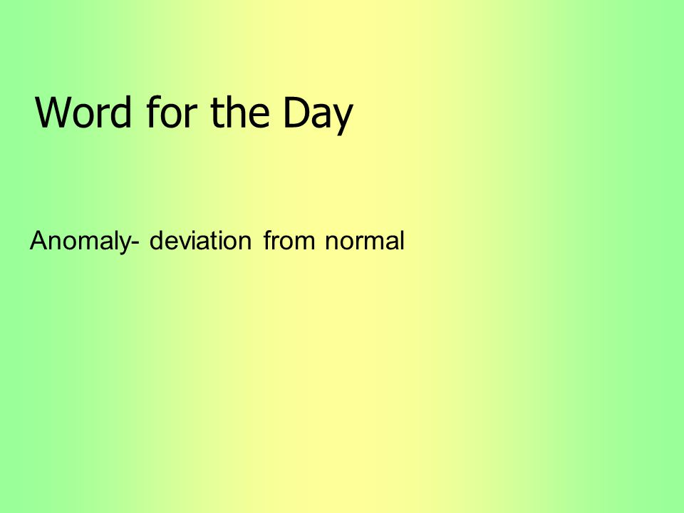 Word for the Day Anomaly- deviation from normal