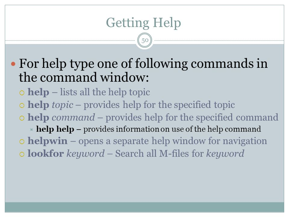 Getting Help For help type one of following commands in the command window: help – lists all the help topic.