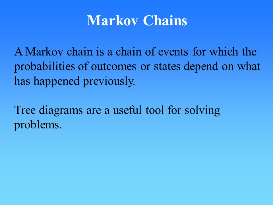 Markov Chains A Markov chain is a chain of events for which the probabilities of outcomes or states depend on what has happened previously.