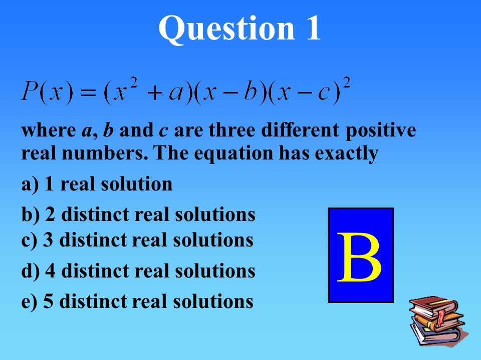 Question 1 where a, b and c are three different positive real numbers. The equation has exactly. a) 1 real solution.