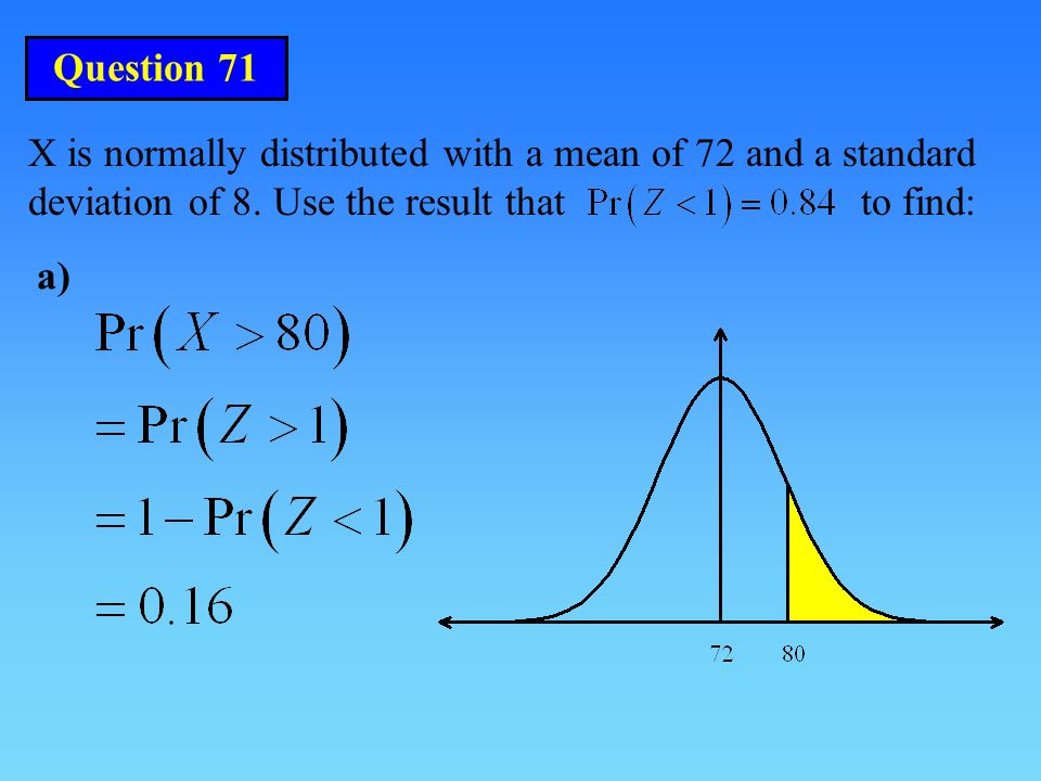 Question 71 X is normally distributed with a mean of 72 and a standard deviation of 8. Use the result that to find: