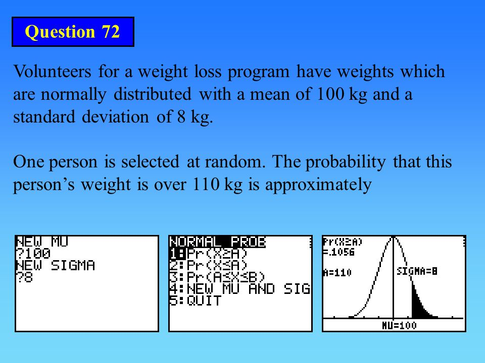 Question 72 Volunteers for a weight loss program have weights which are normally distributed with a mean of 100 kg and a standard deviation of 8 kg.