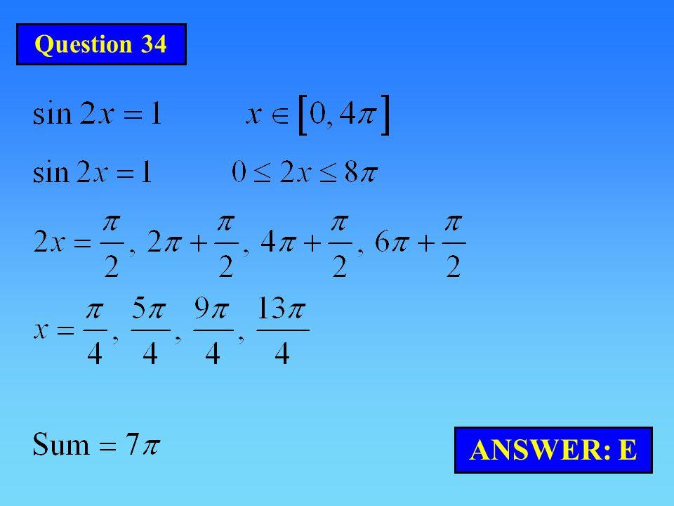 Question 34 ANSWER: E