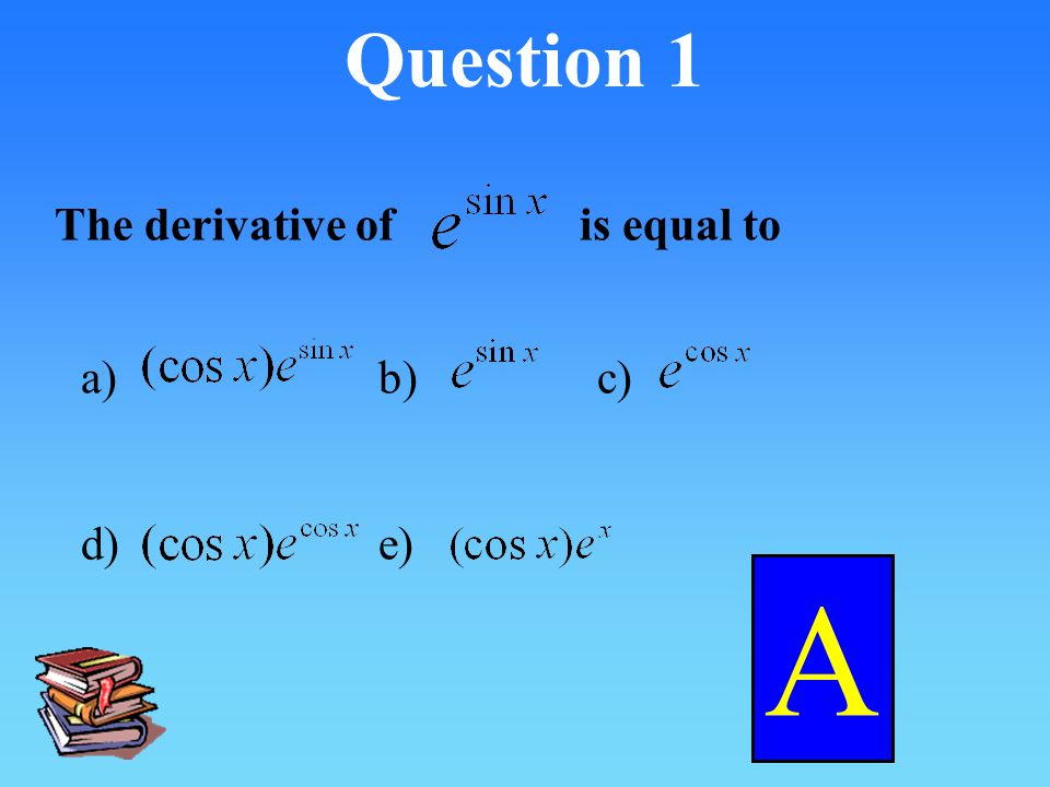Question 1 The derivative of is equal to a) b) c) d) e) A