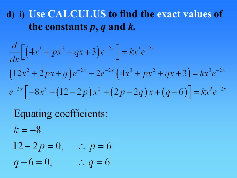 d) i) Use CALCULUS to find the exact values of the constants p, q and k.