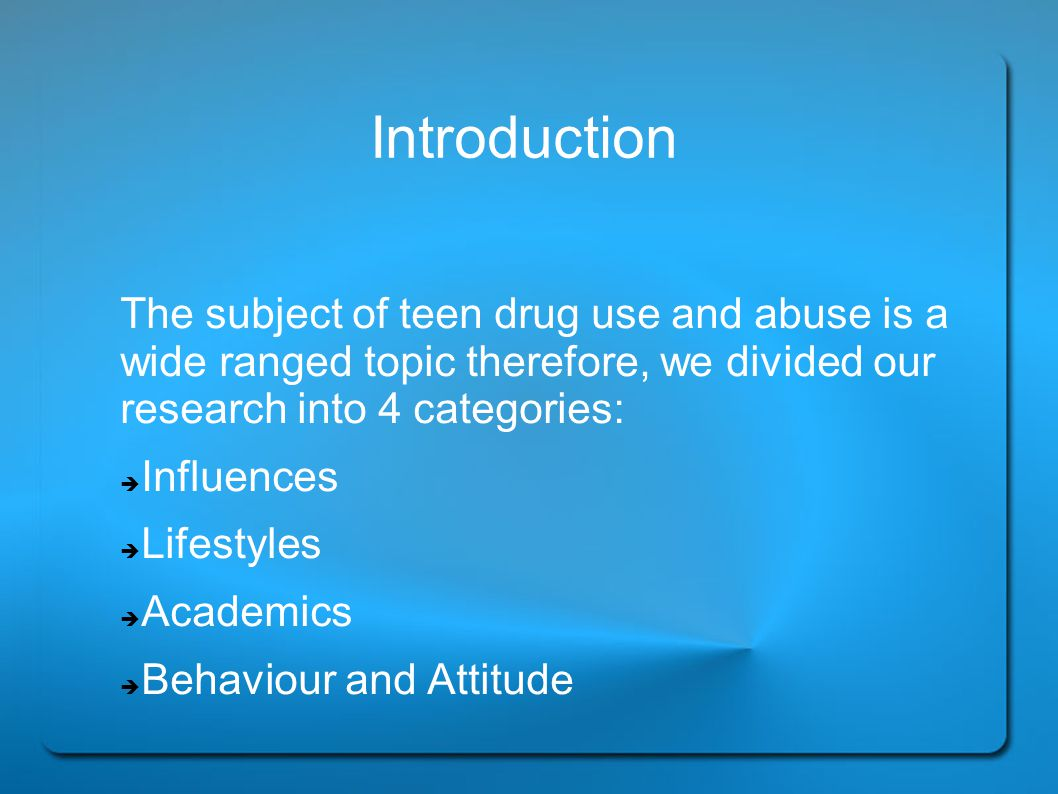 Introduction The subject of teen drug use and abuse is a wide ranged topic therefore, we divided our research into 4 categories: