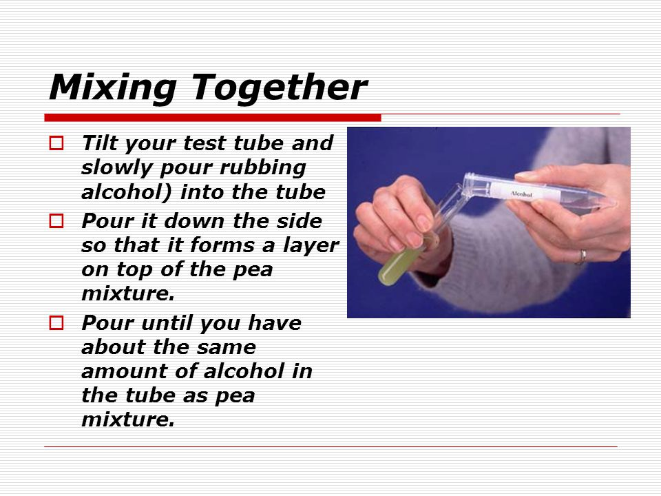 Mixing Together Tilt your test tube and slowly pour rubbing alcohol) into the tube.