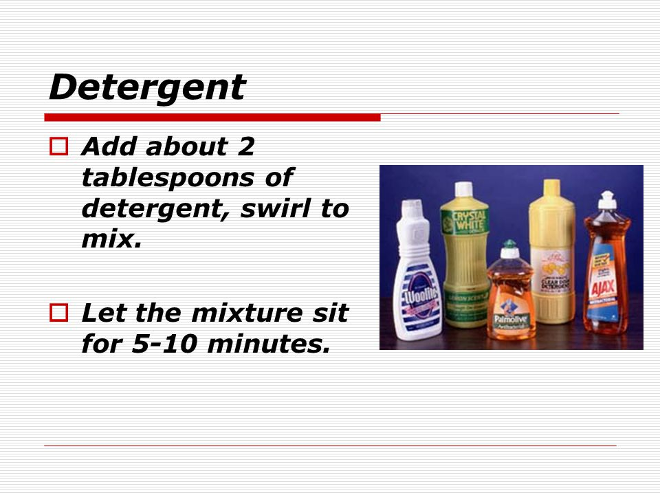 Detergent Add about 2 tablespoons of detergent, swirl to mix.