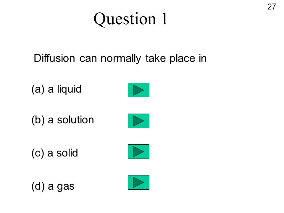 Question 1 Diffusion can normally take place in (a) a liquid