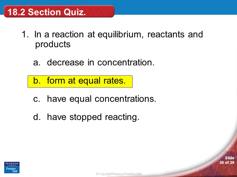 18.2 Section Quiz. 1. In a reaction at equilibrium, reactants and products. decrease in concentration.