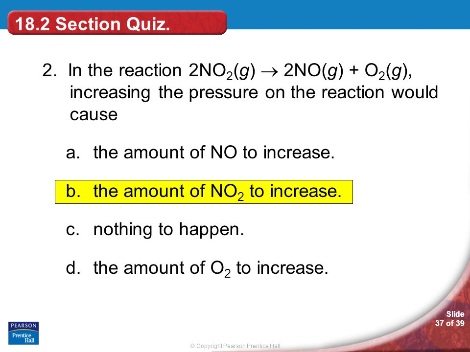 18.2 Section Quiz. 2. In the reaction 2NO2(g)  2NO(g) + O2(g), increasing the pressure on the reaction would cause.