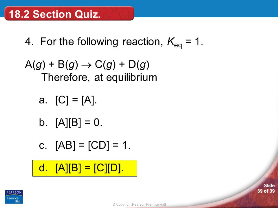 18.2 Section Quiz. 4. For the following reaction, Keq = 1. A(g) + B(g)  C(g) + D(g) Therefore, at equilibrium.