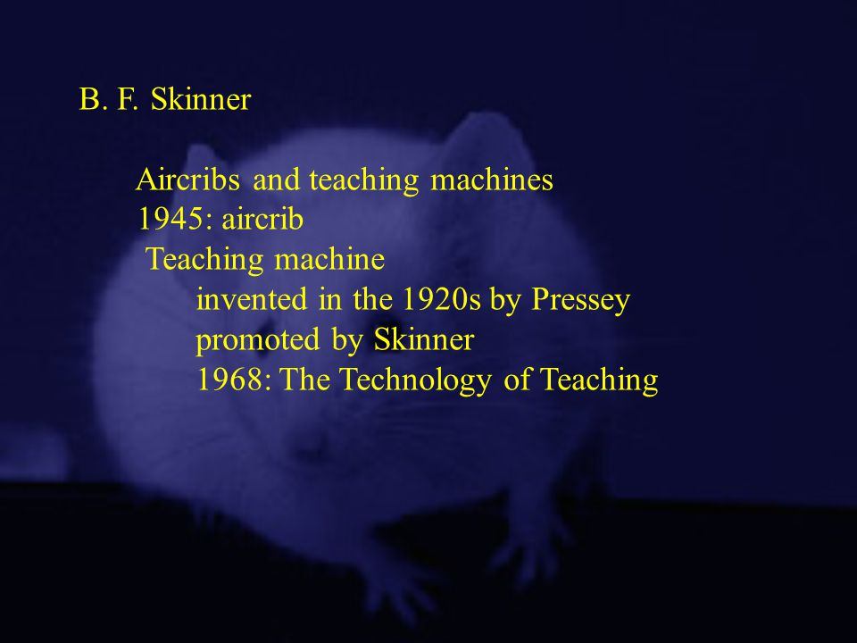 B. F. Skinner Aircribs and teaching machines. 1945: aircrib. Teaching machine. invented in the 1920s by Pressey.