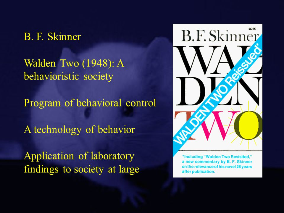 B. F. Skinner Walden Two (1948): A behavioristic society. Program of behavioral control. A technology of behavior.