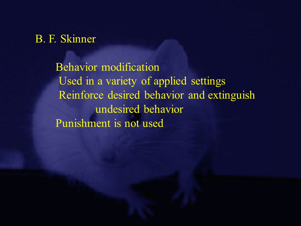 B. F. Skinner Behavior modification. Used in a variety of applied settings. Reinforce desired behavior and extinguish.