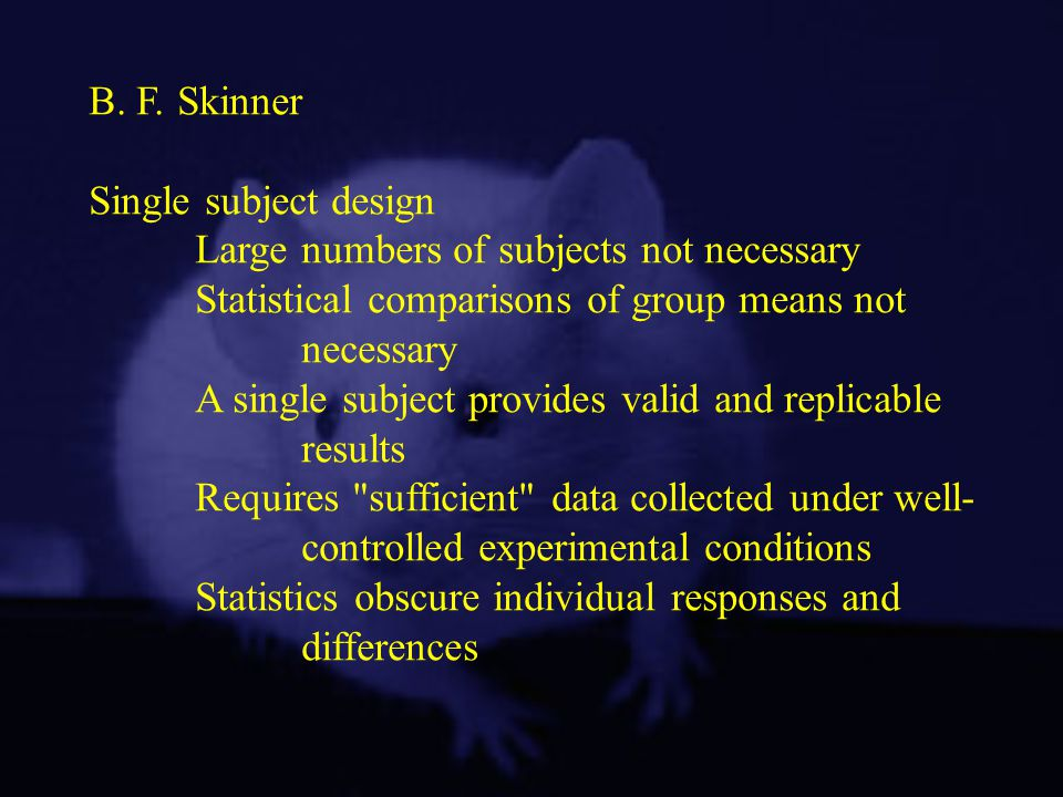 B. F. Skinner Single subject design. Large numbers of subjects not necessary. Statistical comparisons of group means not.