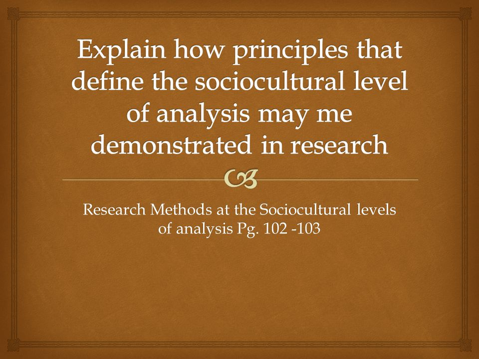 Research Methods at the Sociocultural levels of analysis Pg. 102 -103