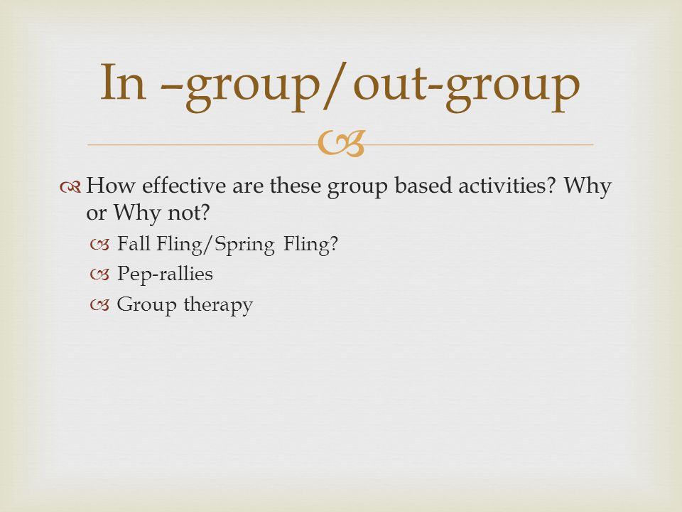 In –group/out-group How effective are these group based activities Why or Why not Fall Fling/Spring Fling