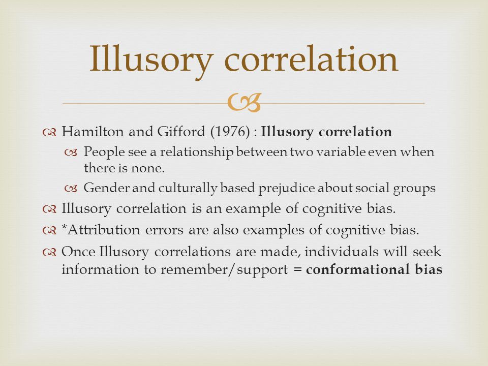 Illusory correlation Hamilton and Gifford (1976) : Illusory correlation. People see a relationship between two variable even when there is none.