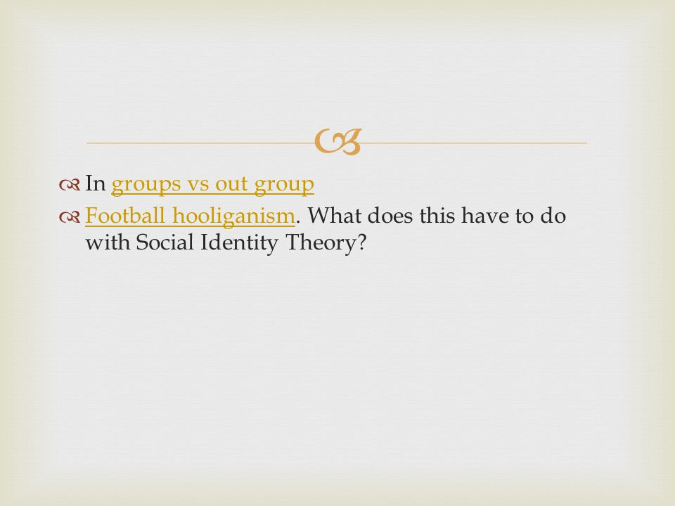 In groups vs out group Football hooliganism. What does this have to do with Social Identity Theory