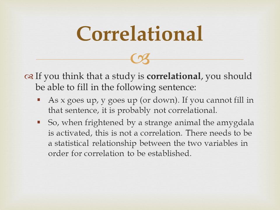 Correlational If you think that a study is correlational, you should be able to fill in the following sentence: