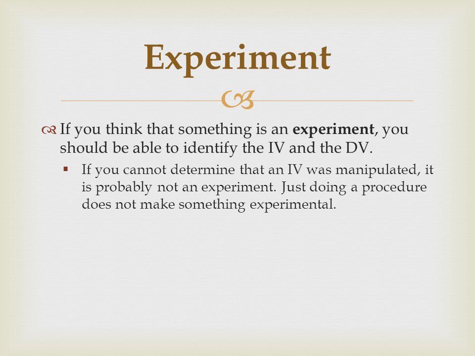 Experiment If you think that something is an experiment, you should be able to identify the IV and the DV.