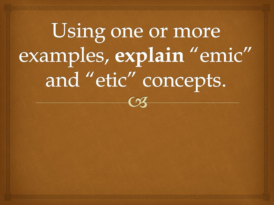 Using one or more examples, explain emic and etic concepts.