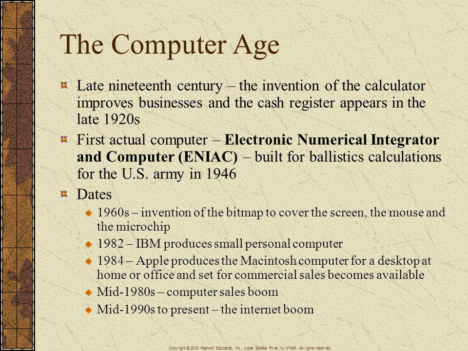 The Computer Age Late nineteenth century – the invention of the calculator improves businesses and the cash register appears in the late 1920s.