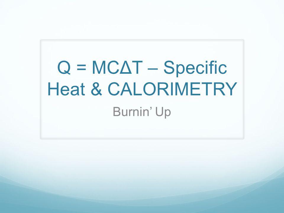 Q = MCΔT – Specific Heat & CALORIMETRY