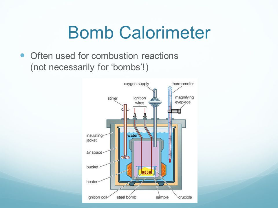 Bomb Calorimeter Often used for combustion reactions (not necessarily for 'bombs'!)