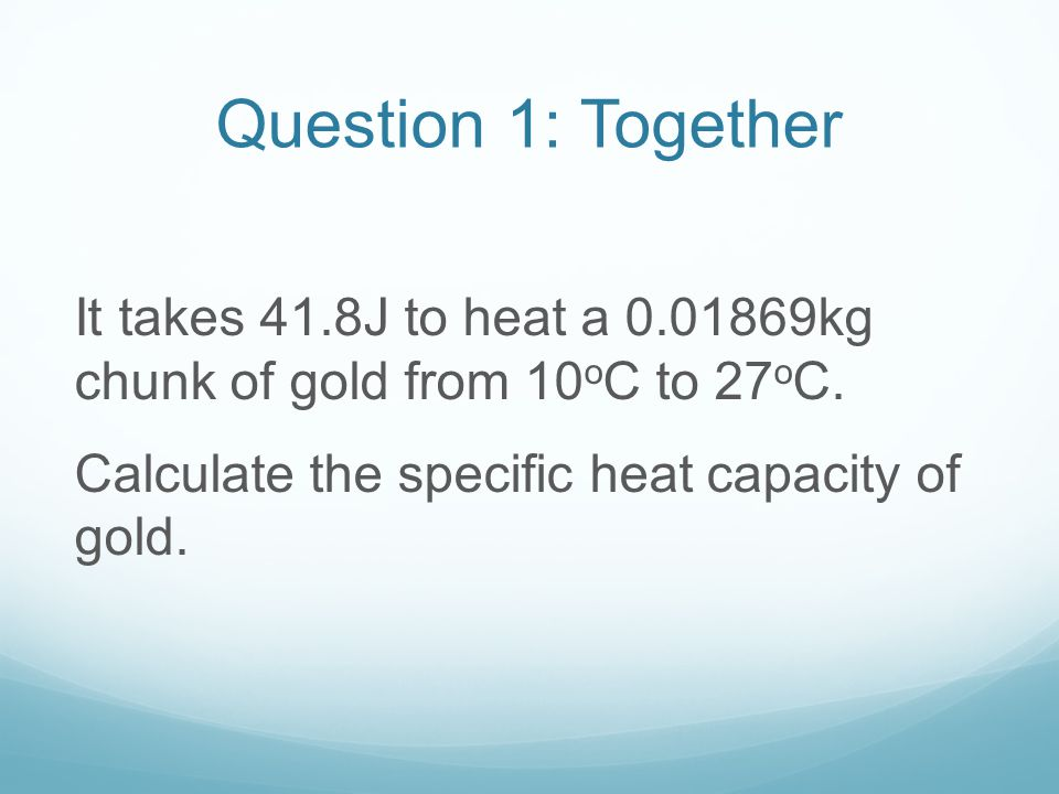 Question 1: Together It takes 41.8J to heat a 0.01869kg chunk of gold from 10oC to 27oC.